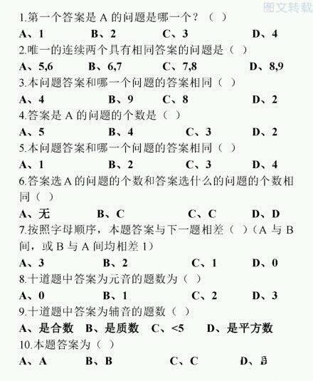 冷兔老吃我评论在此答题 元音为aeiou,故答案为元音的即答案为A的故第4题与第8题答案相同。对照两题答案发现可选项为cd,又当第4题选d时,第5题也选d,而由第二题的条件只存在唯一的连续相同的答案,选选项中无4,5选项,故第4题选c,第8题选d 元音有3个,所以辅音有7个故第9题选b。观察第3题发现可选b或d,当选d时,则第二题也需选d,而8,9答案并不相同,故假设错误,所以第3题选b 由第五题可知,1234中有一题选a而34都不是选a的,故12中有选a的,若第1题不选a,第二题选a,发现第五题没答案,故第1题选a,第5题选a 然后对第二题各个选项讨论,前面已经证明d选项不对,而选a的话有四题答案为a与第4题相悖,排除,下面对b讨论,因为第5题选a,第8题选d故67只能是b或c,然后在讨论易得均无法成立,故第二题选c 故第7题选d,题中已经有2题选a故6或10中一个选a,若第6题选a,怎,bcd均有2题,无论第10题选哪一个(当然不能再选a了)均会产生选该选项的题有3个与选a的题一样多,与第6题选a矛盾,故第10题选a,讨论易得第6题选c,